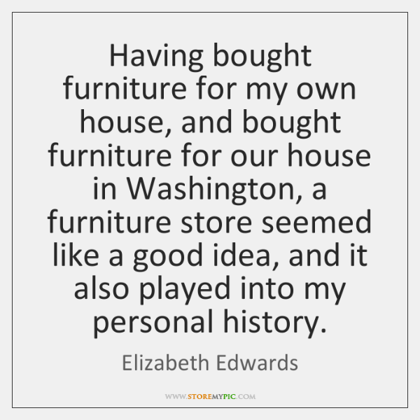 Having bought furniture for my own house, and bought furniture for our ...