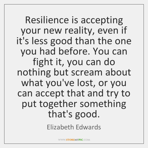 Resilience is accepting your new reality, even if it's less good than ...