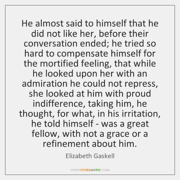 He almost said to himself that he did not like her, before ...
