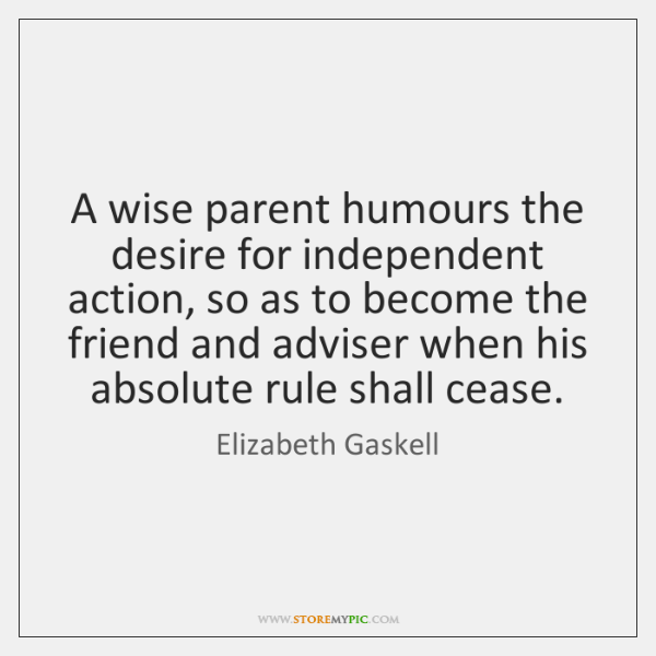 A wise parent humours the desire for independent action, so as to ...