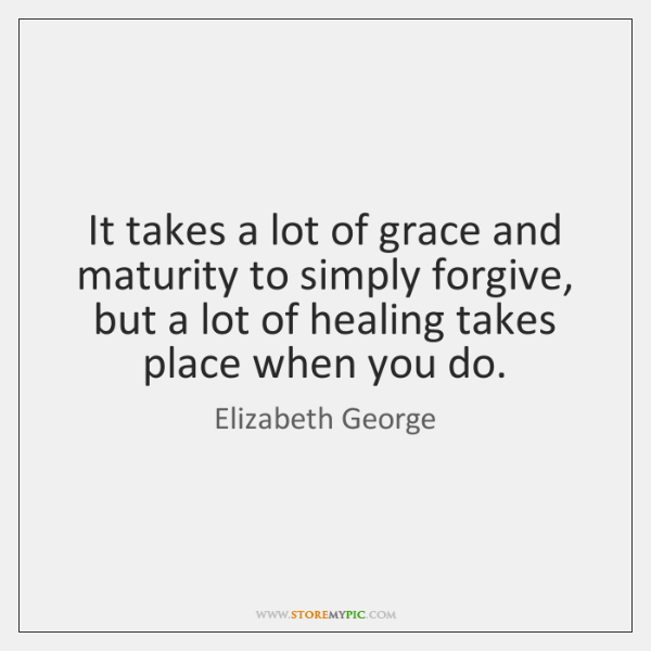 It takes a lot of grace and maturity to simply forgive, but ...