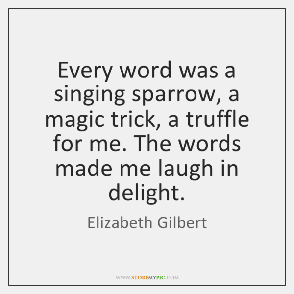 Every word was a singing sparrow, a magic trick, a truffle for ...
