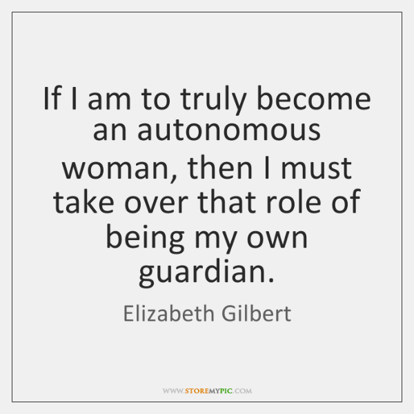 If I am to truly become an autonomous woman, then I must ...