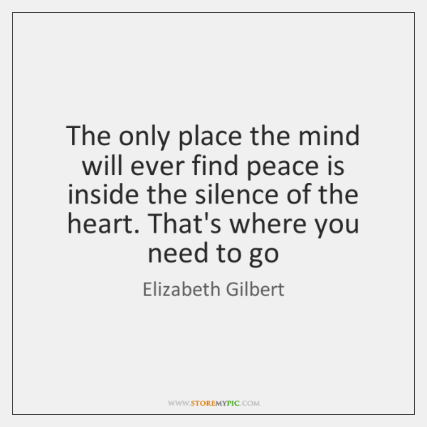 The only place the mind will ever find peace is inside the ...