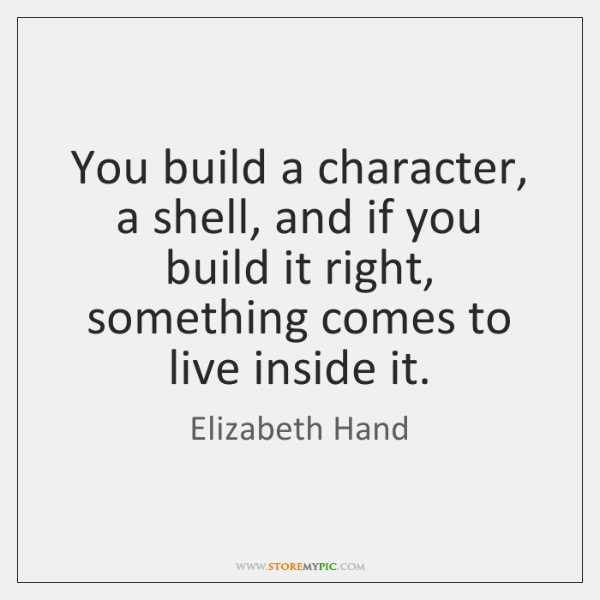 You build a character, a shell, and if you build it right, ...