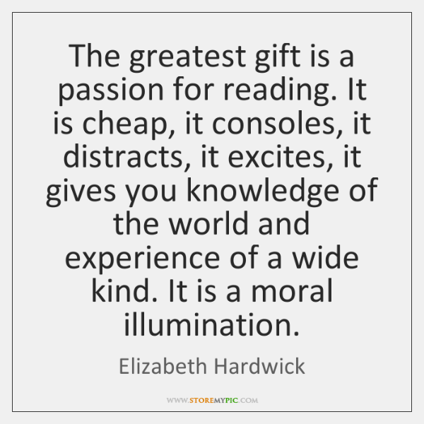 The greatest gift is a passion for reading. It is cheap, it ...