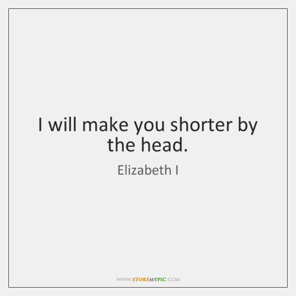 I will make you shorter by the head.