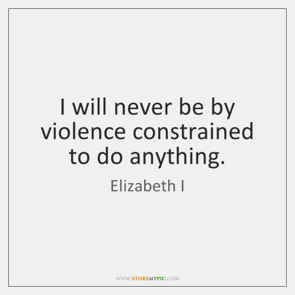 I will never be by violence constrained to do anything.