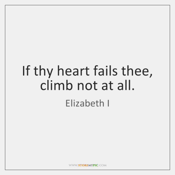 If thy heart fails thee, climb not at all.