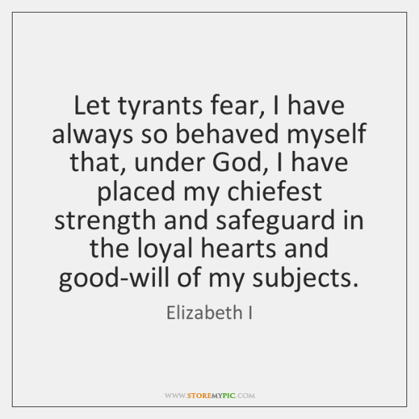 Let tyrants fear, I have always so behaved myself that, under God, ...