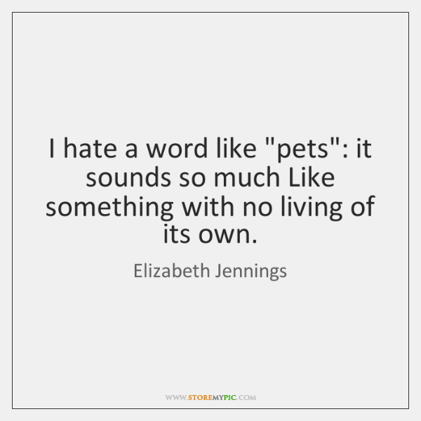 """I hate a word like """"pets"""": it sounds so much Like something ..."""