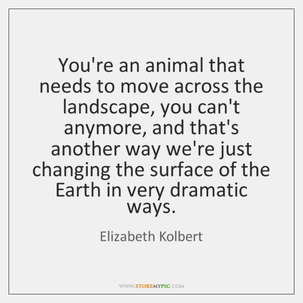 You're an animal that needs to move across the landscape, you can't ...