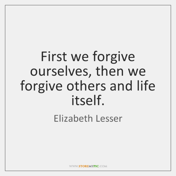 First we forgive ourselves, then we forgive others and life itself.