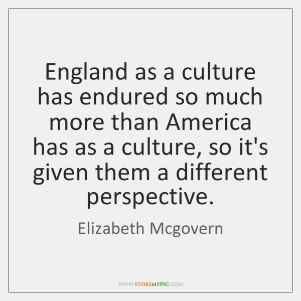 England as a culture has endured so much more than America has ...
