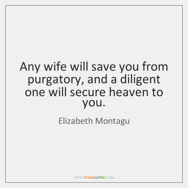 Any wife will save you from purgatory, and a diligent one will ...