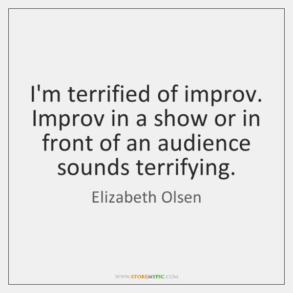 I'm terrified of improv. Improv in a show or in front of ...