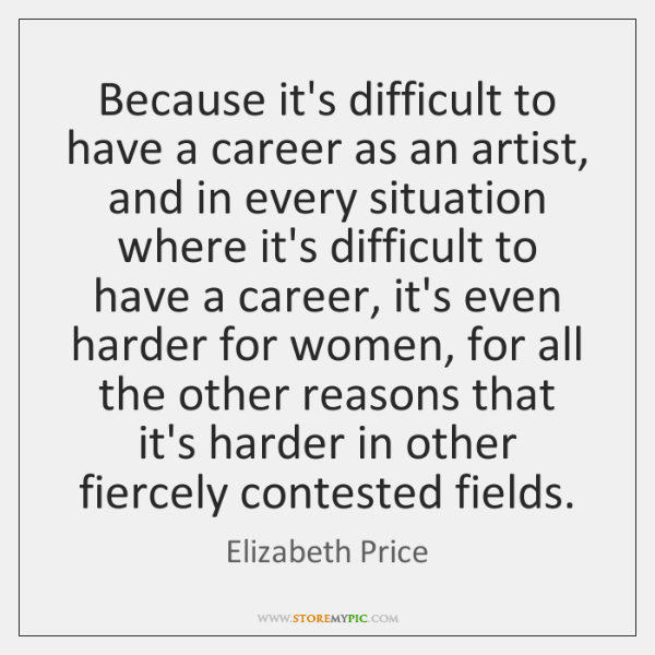 Because it's difficult to have a career as an artist, and in ...