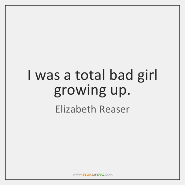 I was a total bad girl growing up.