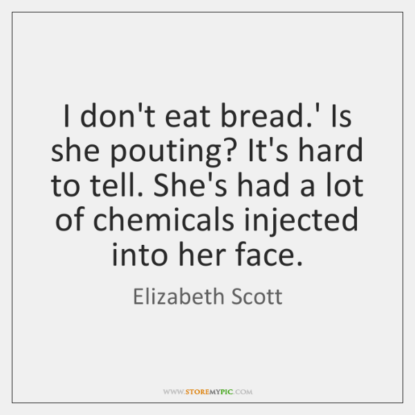 I don't eat bread.' Is she pouting? It's hard to tell. ...