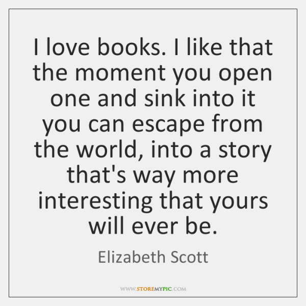 I love books. I like that the moment you open one and ...