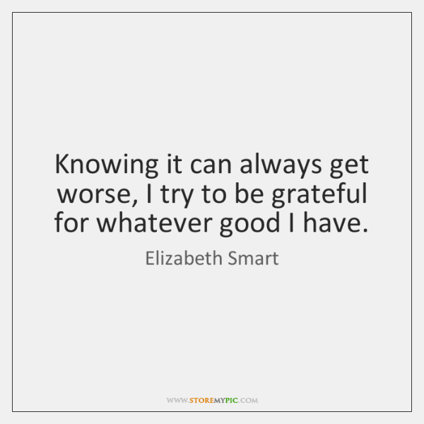 Knowing it can always get worse, I try to be grateful for ...