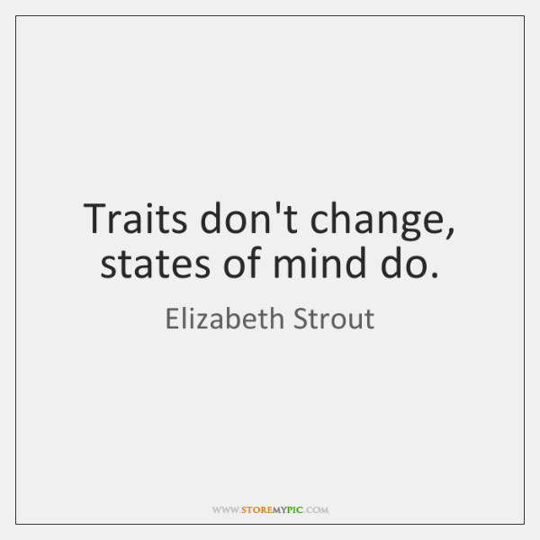 Traits don't change, states of mind do.
