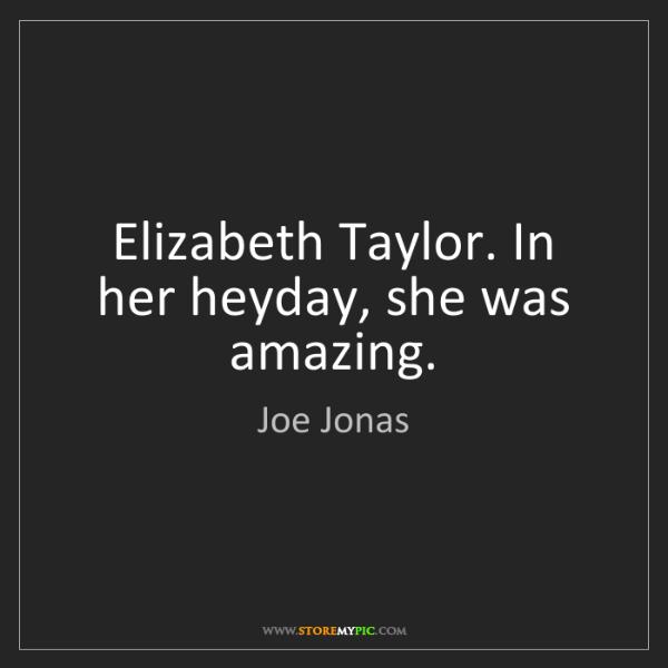 Joe Jonas: Elizabeth Taylor. In her heyday, she was amazing.