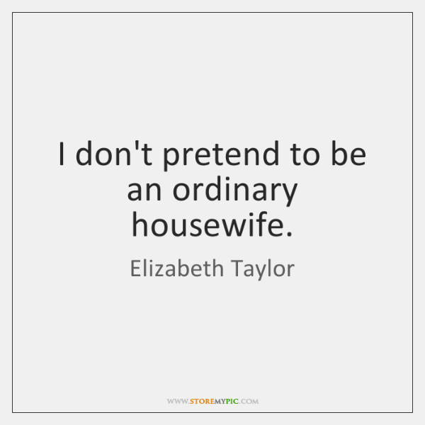 I don't pretend to be an ordinary housewife.