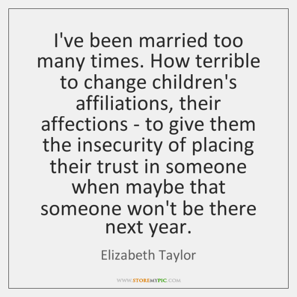 I've been married too many times. How terrible to change children's affiliations, ...