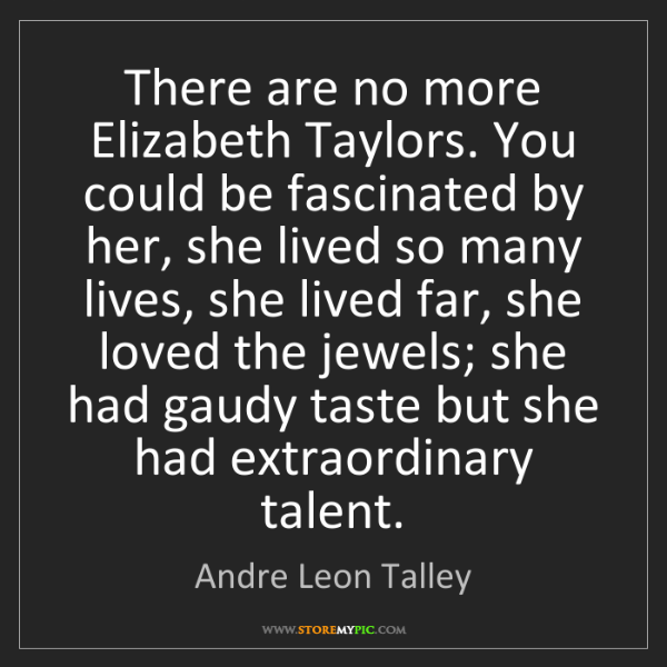 Andre Leon Talley: There are no more Elizabeth Taylors. You could be fascinated...
