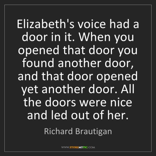 Richard Brautigan: Elizabeth's voice had a door in it. When you opened that...