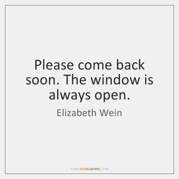 Please come back soon. The window is always open.