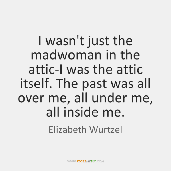 I wasn't just the madwoman in the attic-I was the attic itself. ...