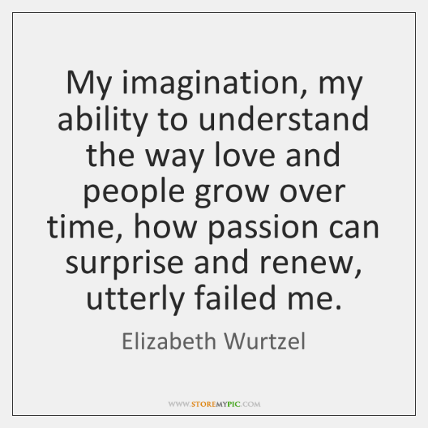 My imagination, my ability to understand the way love and people grow ...