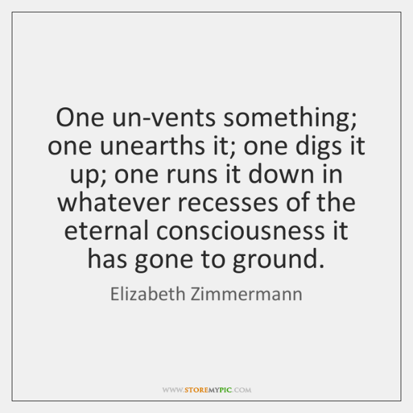 One un-vents something; one unearths it; one digs it up; one runs ...