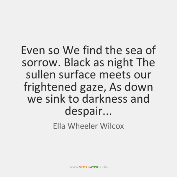 Even so We find the sea of sorrow. Black as night The ...