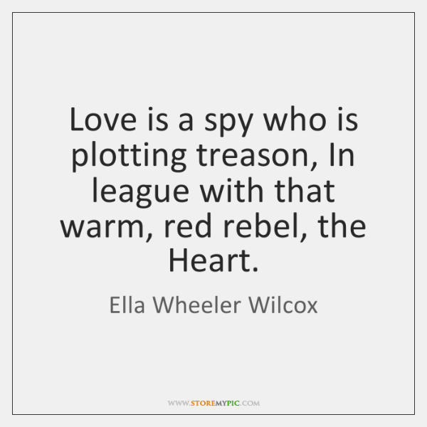 Love is a spy who is plotting treason, In league with that ...