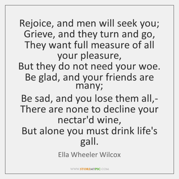Rejoice, and men will seek you;  Grieve, and they turn and go,  ...