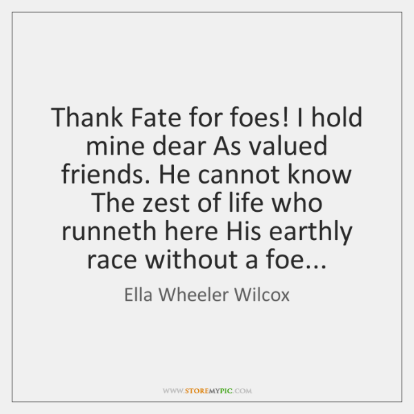 Thank Fate for foes! I hold mine dear As valued friends. He ...