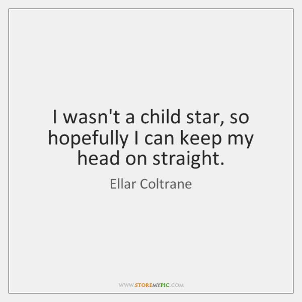 I wasn't a child star, so hopefully I can keep my head ...
