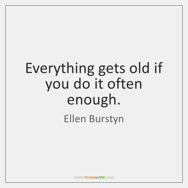 Everything gets old if you do it often enough.