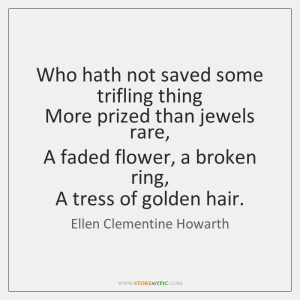 Who hath not saved some trifling thing   More prized than jewels rare,   ...