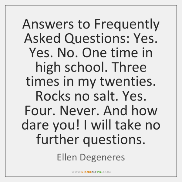 Answers to Frequently Asked Questions: Yes. Yes. No. One time in high ...