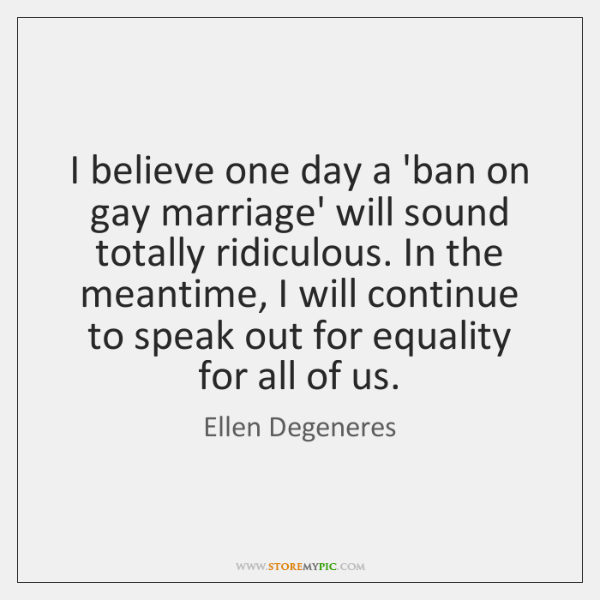 I believe one day a 'ban on gay marriage' will sound totally ...