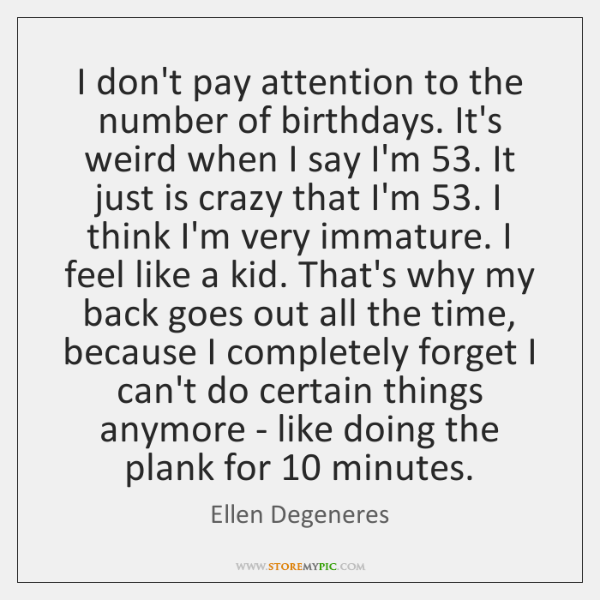 I don't pay attention to the number of birthdays. It's weird when ...