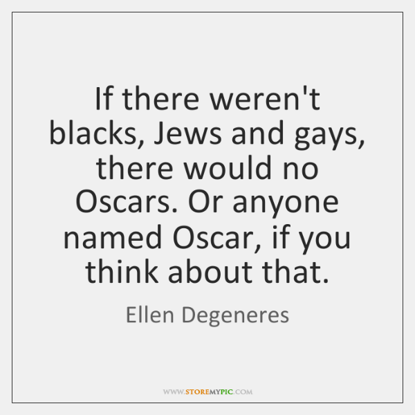 If there weren't blacks, Jews and gays, there would no Oscars. Or ...