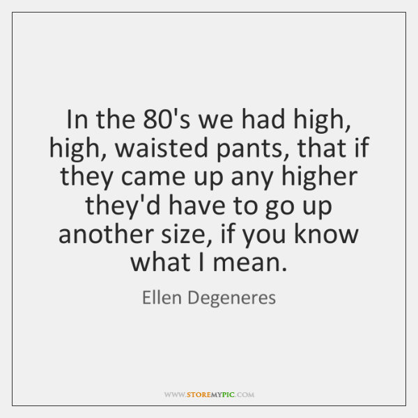 In the 80's we had high, high, waisted pants, that if they ...