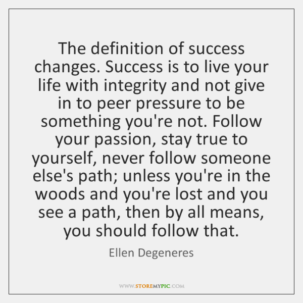 The definition of success changes. Success is to live your life with ...