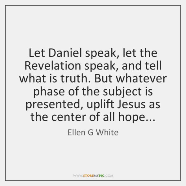 Let Daniel speak, let the Revelation speak, and tell what is truth. ...