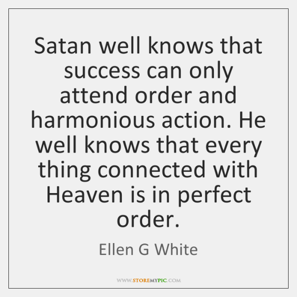 Satan well knows that success can only attend order and harmonious action. ...
